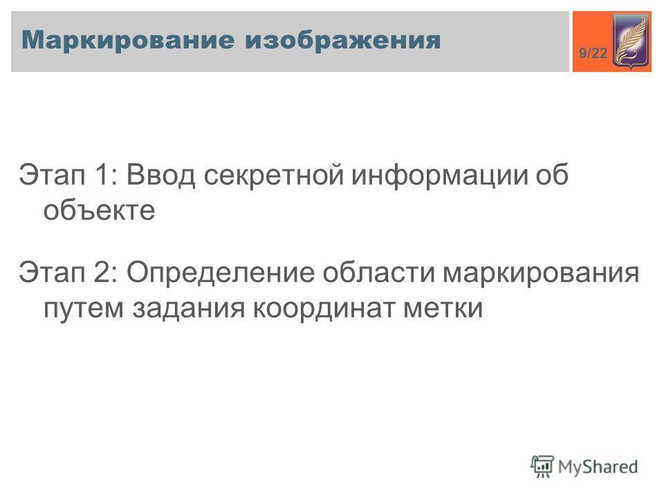 9/22 Маркирование изображения Этап 1: Ввод секретной информации об объекте Этап 2: Определение области маркирования путем задания координат метки