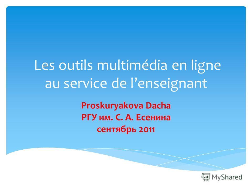 Les outils multimédia en ligne au service de lenseignant Proskuryakova Dacha PГУ им. С. А. Есенина сентябрь 2011