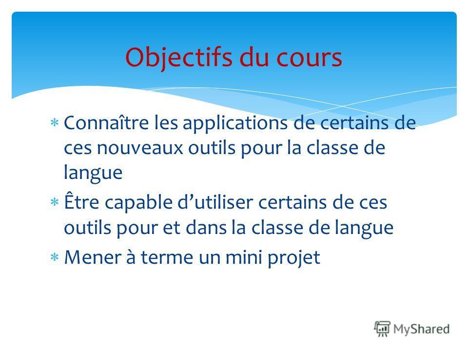 Connaître les applications de certains de ces nouveaux outils pour la classe de langue Être capable dutiliser certains de ces outils pour et dans la classe de langue Mener à terme un mini projet Objectifs du cours