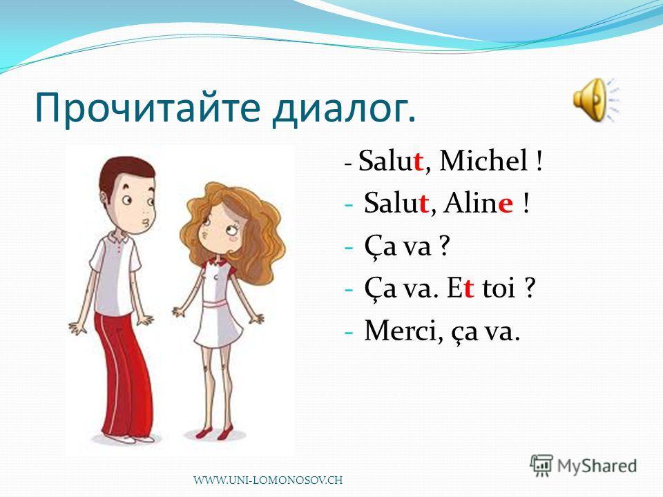 Прочитайте диалог. - Salut, Michel ! - Salut, Aline ! - Ça va ? - Ça va. Et toi ? - Merci, ça va. WWW.UNI-LOMONOSOV.CH
