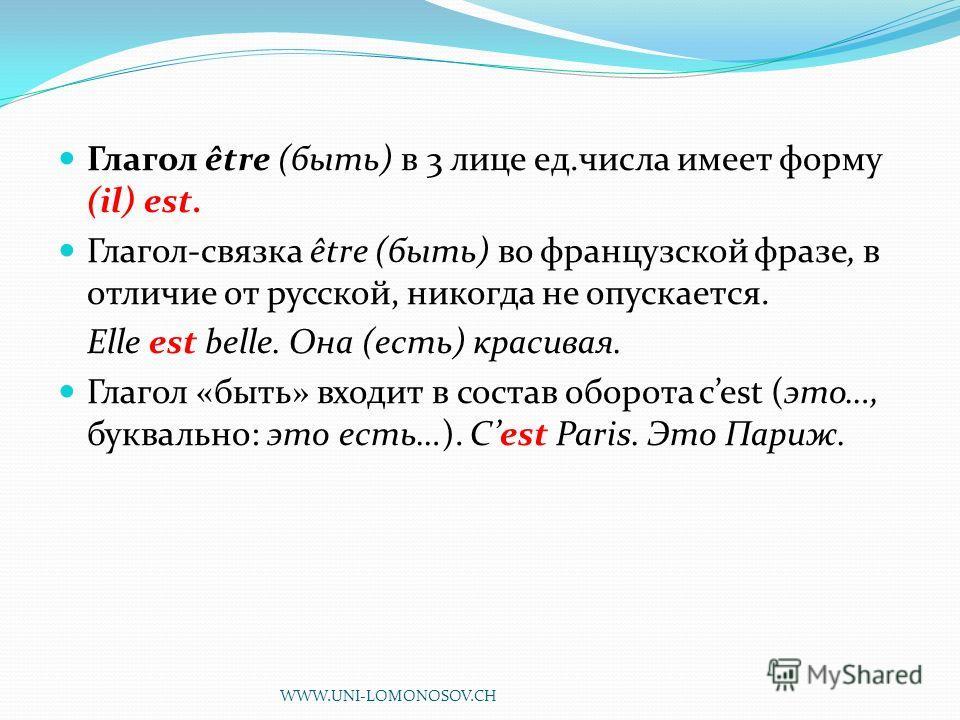 Глагол être (быть) в 3 лице ед.числа имеет форму (il) est. Глагол-связка être (быть) во французской фразе, в отличие от русской, никогда не опускается. Elle est belle. Она (есть) красивая. Глагол «быть» входит в состав оборота cest (это…, буквально: