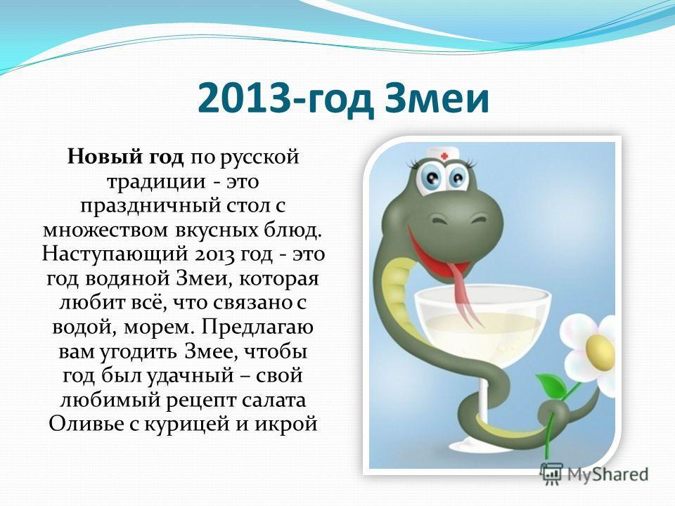 2013-год Змеи Новый год по русской традиции - это праздничный стол с множеством вкусных блюд. Наступающий 2013 год - это год водяной Змеи, которая любит всё, что связано с водой, морем. Предлагаю вам угодить Змее, чтобы год был удачный – свой любимый