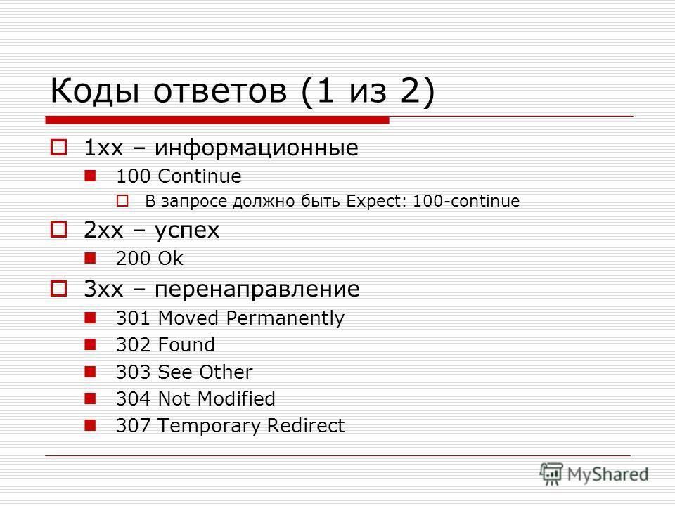 Коды ответов (1 из 2) 1xx – информационные 100 Continue В запросе должно быть Expect: 100-continue 2xx – успех 200 Ok 3xx – перенаправление 301 Moved Permanently 302 Found 303 See Other 304 Not Modified 307 Temporary Redirect