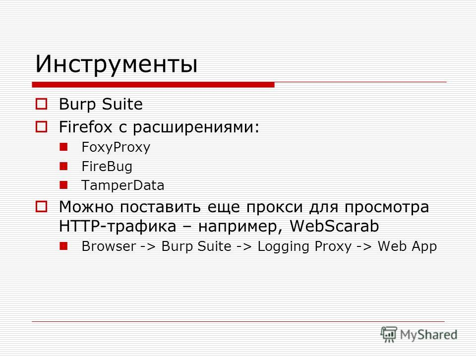 Инструменты Burp Suite Firefox c расширениями: FoxyProxy FireBug TamperData Можно поставить еще прокси для просмотра HTTP-трафика – например, WebScarab Browser -> Burp Suite -> Logging Proxy -> Web App