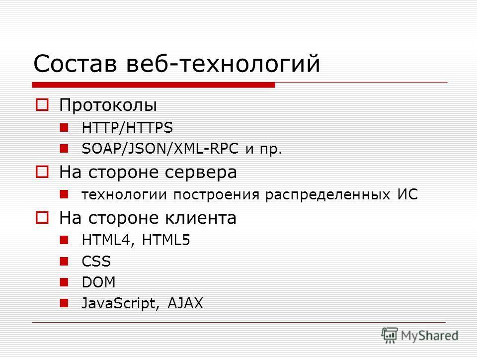 Состав веб-технологий Протоколы HTTP/HTTPS SOAP/JSON/XML-RPC и пр. На стороне сервера технологии построения распределенных ИС На стороне клиента HTML4, HTML5 CSS DOM JavaScript, AJAX