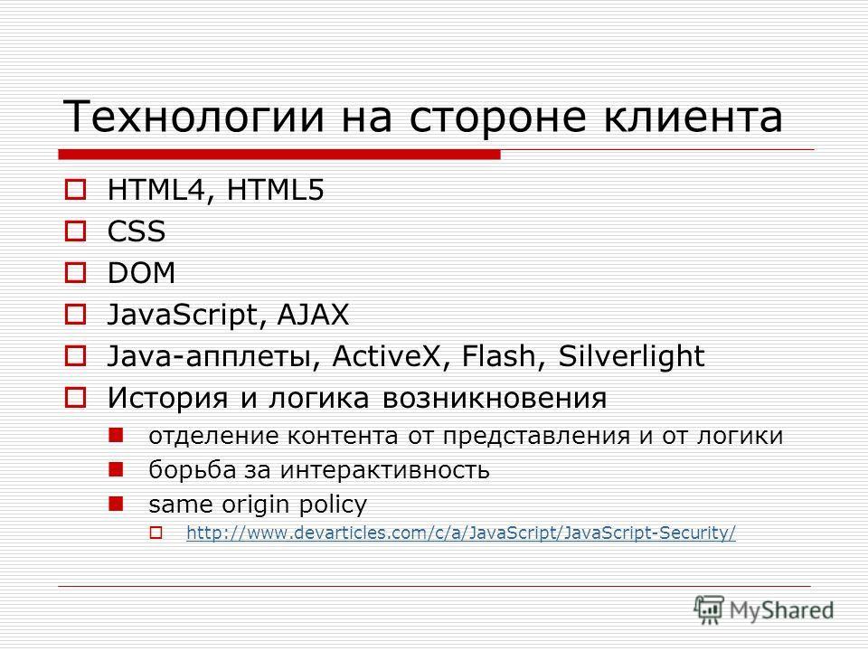 Технологии на стороне клиента HTML4, HTML5 CSS DOM JavaScript, AJAX Java-апплеты, ActiveX, Flash, Silverlight История и логика возникновения отделение контента от представления и от логики борьба за интерактивность same origin policy http://www.devar