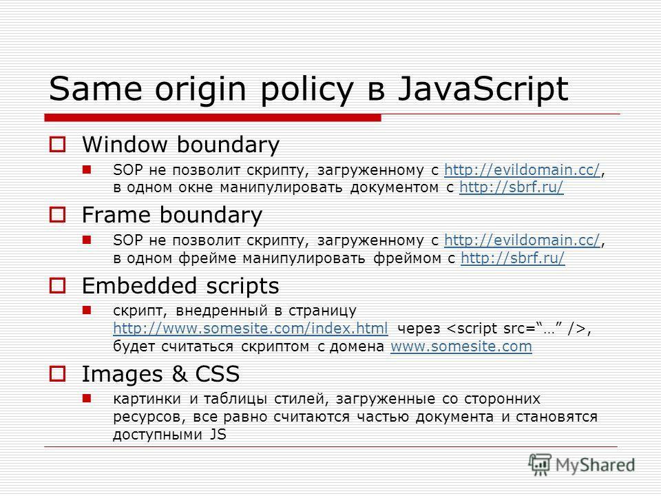 Same origin policy в JavaScript Window boundary SOP не позволит скрипту, загруженному с http://evildomain.cc/, в одном окне манипулировать документом с http://sbrf.ru/http://evildomain.cc/http://sbrf.ru/ Frame boundary SOP не позволит скрипту, загруж