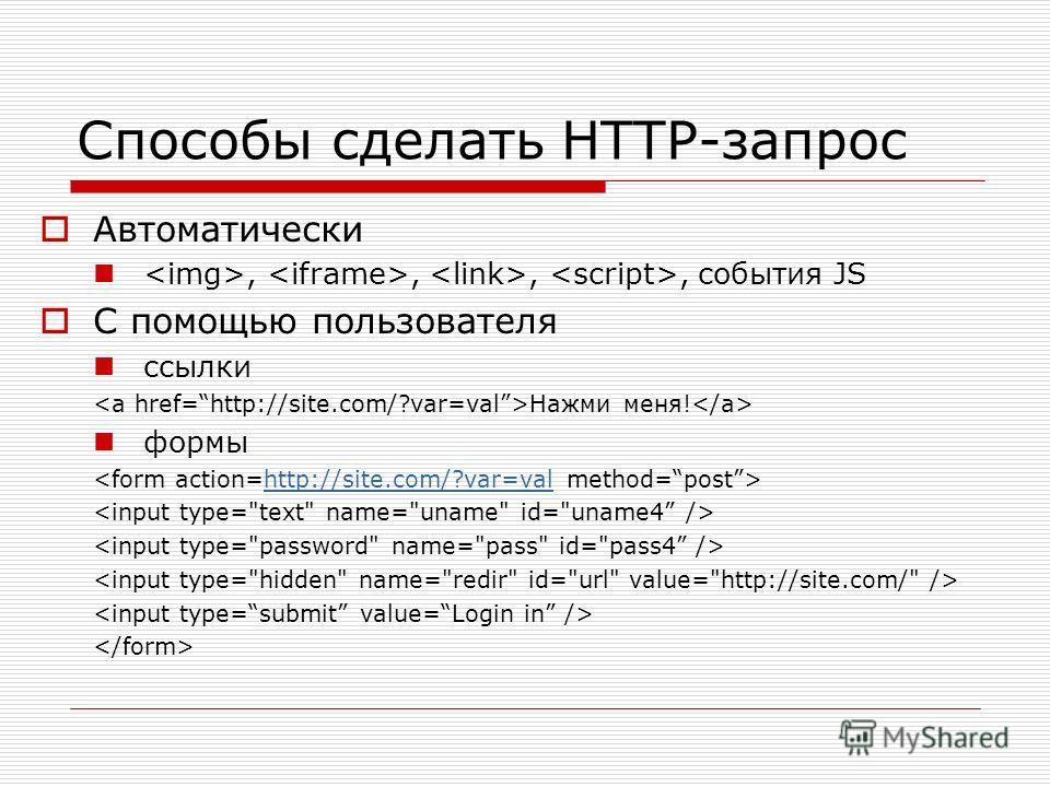 Способы сделать HTTP-запрос Автоматически,,,, события JS С помощью пользователя ссылки Нажми меня! формы http://site.com/?var=val