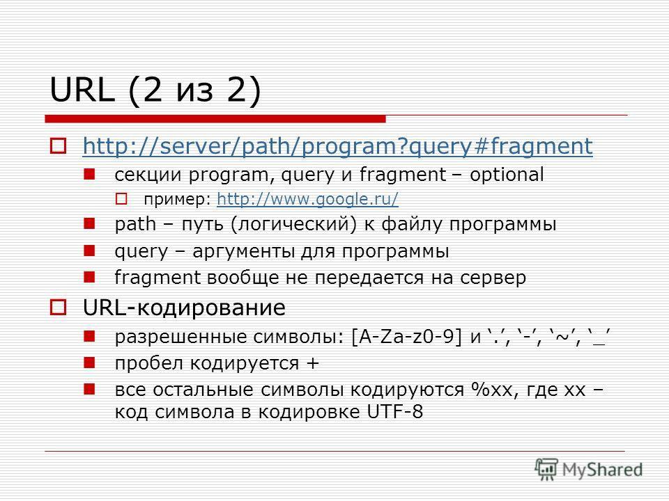URL (2 из 2) http://server/path/program?query#fragment секции program, query и fragment – optional пример: http://www.google.ru/http://www.google.ru/ path – путь (логический) к файлу программы query – аргументы для программы fragment вообще не переда
