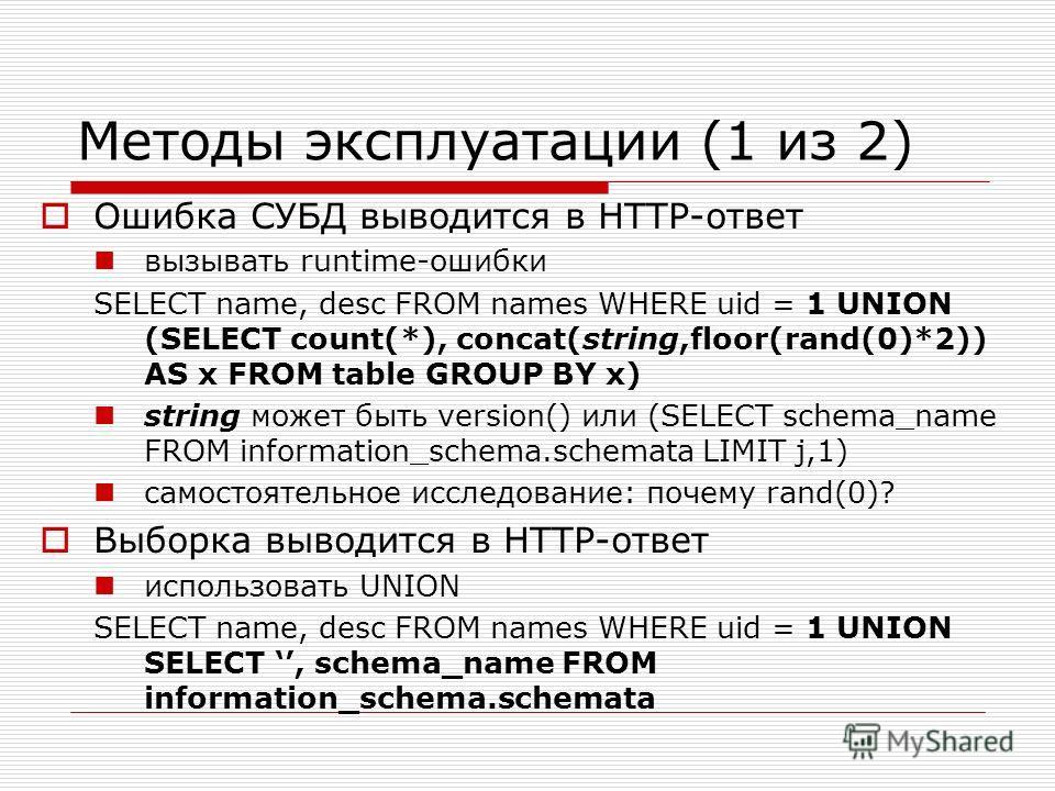Методы эксплуатации (1 из 2) Ошибка СУБД выводится в HTTP-ответ вызывать runtime-ошибки SELECT name, desc FROM names WHERE uid = 1 UNION (SELECT count(*), concat(string,floor(rand(0)*2)) AS x FROM table GROUP BY x) string может быть version() или (SE