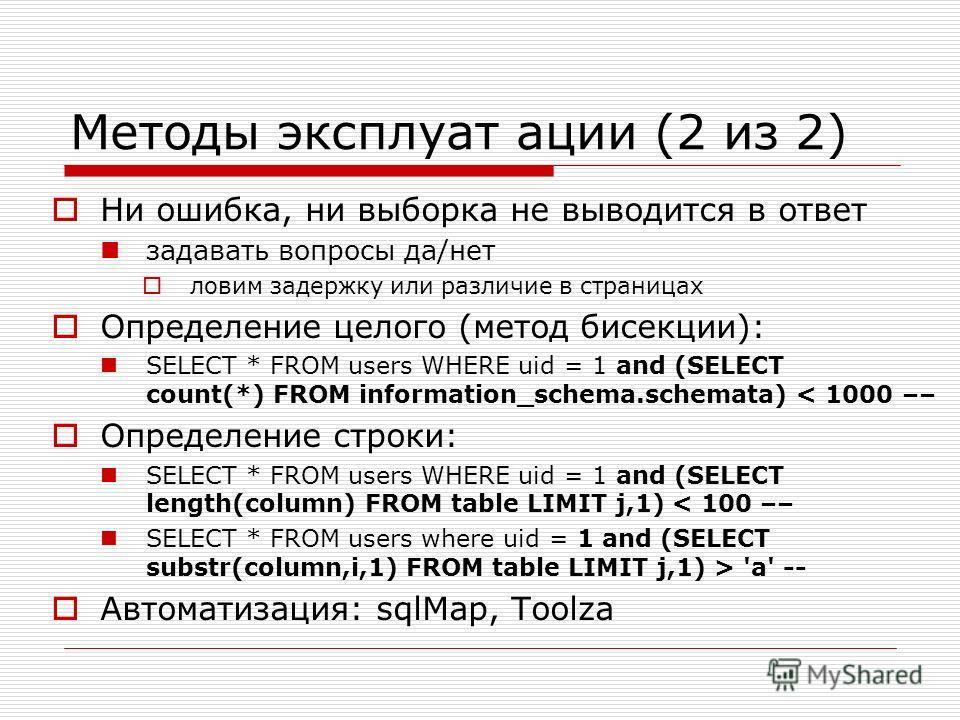 Методы эксплуат ации (2 из 2) Ни ошибка, ни выборка не выводится в ответ задавать вопросы да/нет ловим задержку или различие в страницах Определение целого (метод бисекции): SELECT * FROM users WHERE uid = 1 and (SELECT count(*) FROM information_sche