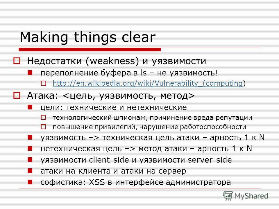 Making things clear Недостатки (weakness) и уязвимости переполнение буфера в ls – не уязвимость! http://en.wikipedia.org/wiki/Vulnerability_(computing) http://en.wikipedia.org/wiki/Vulnerability_(computing Атака: цели: технические и нетехнические тех
