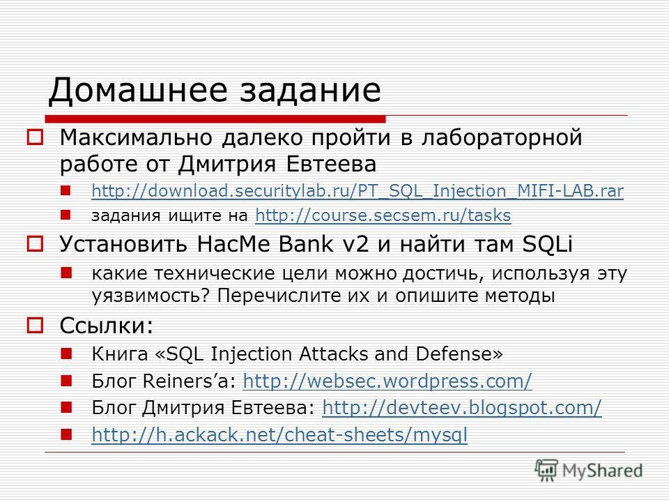 Домашнее задание Максимально далеко пройти в лабораторной работе от Дмитрия Евтеева http://download.securitylab.ru/PT_SQL_Injection_MIFI-LAB.rar задания ищите на http://course.secsem.ru/taskshttp://course.secsem.ru/tasks Установить HacMe Bank v2 и на
