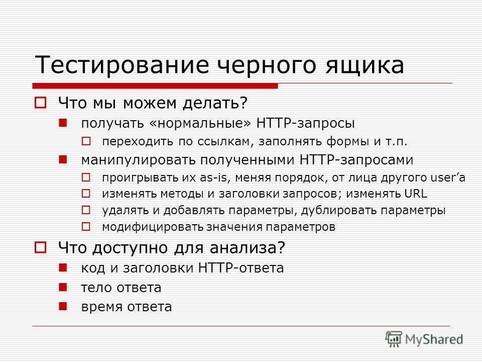 Тестирование черного ящика Что мы можем делать? получать «нормальные» HTTP-запросы переходить по ссылкам, заполнять формы и т.п. манипулировать полученными HTTP-запросами проигрывать их as-is, меняя порядок, от лица другого userа изменять методы и за