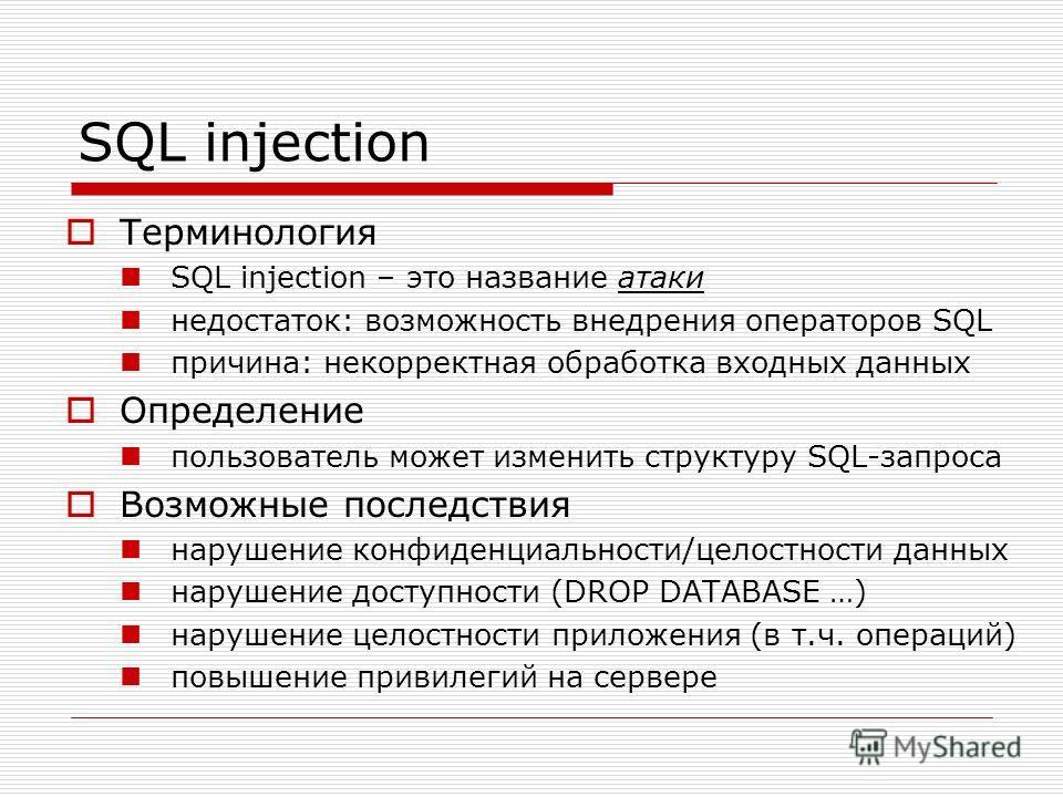 SQL injection Терминология SQL injection – это название атаки недостаток: возможность внедрения операторов SQL причина: некорректная обработка входных данных Определение пользователь может изменить структуру SQL-запроса Возможные последствия нарушени