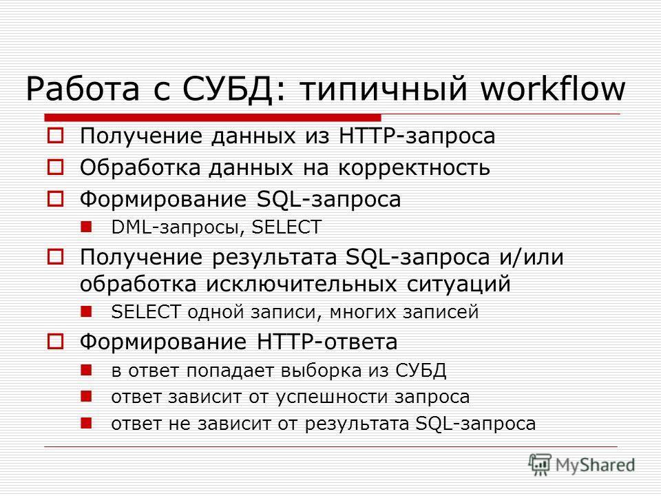 Работа с СУБД: типичный workflow Получение данных из HTTP-запроса Обработка данных на корректность Формирование SQL-запроса DML-запросы, SELECT Получение результата SQL-запроса и/или обработка исключительных ситуаций SELECT одной записи, многих запис