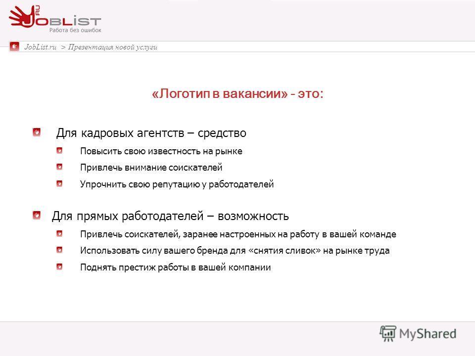«Логотип в вакансии» - это: JobList.ru > Презентация новой услуги Для кадровых агентств – средство Повысить свою известность на рынке Привлечь внимание соискателей Упрочнить свою репутацию у работодателей Для прямых работодателей – возможность Привле
