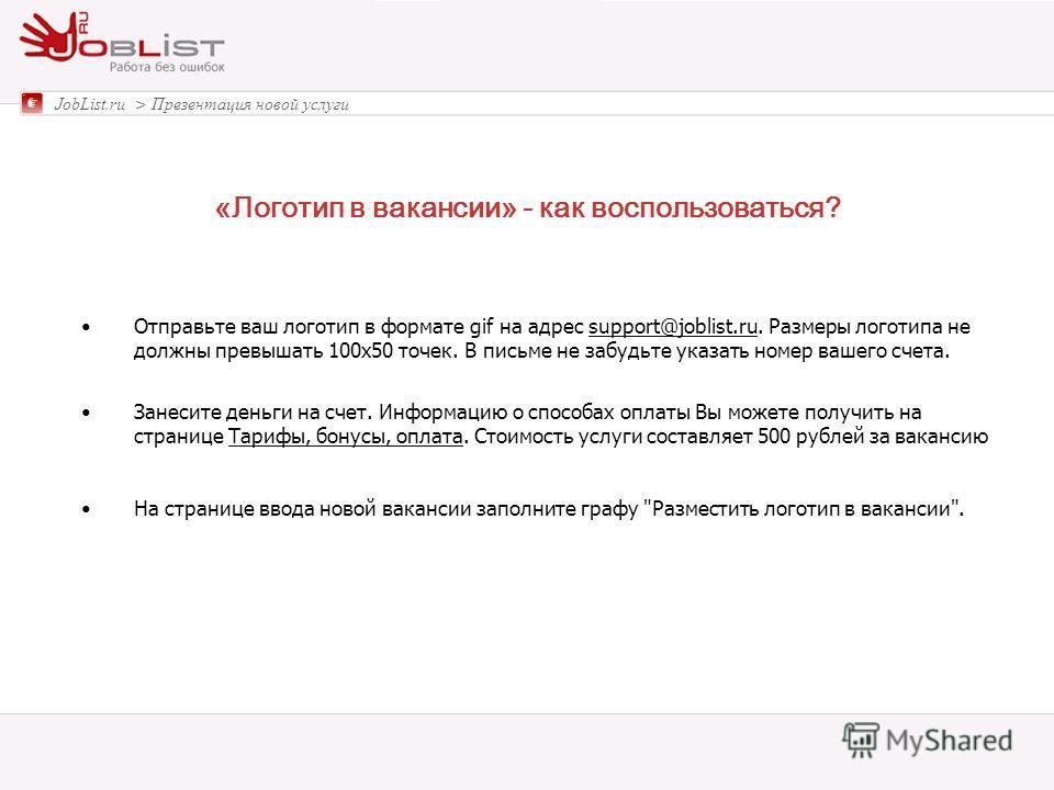 «Логотип в вакансии» - как воспользоваться? JobList.ru > Презентация новой услуги Отправьте ваш логотип в формате gif на адрес support@joblist.ru. Размеры логотипа не должны превышать 100x50 точек. В письме не забудьте указать номер вашего счета.supp
