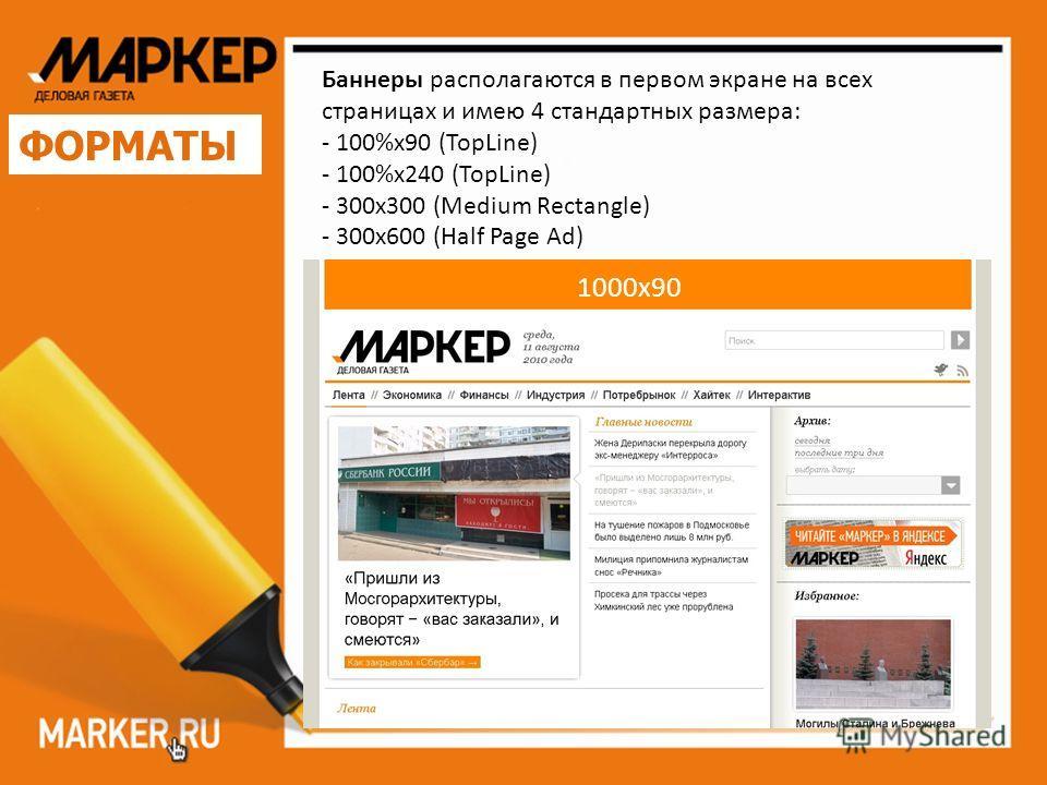 ФОРМАТЫ Баннеры располагаются в первом экране на всех страницах и имею 4 стандартных размера: - 100%х90 (TopLine) - 100%х240 (TopLine) - 300х300 (Medium Rectangle) - 300х600 (Half Page Ad) 1000x90