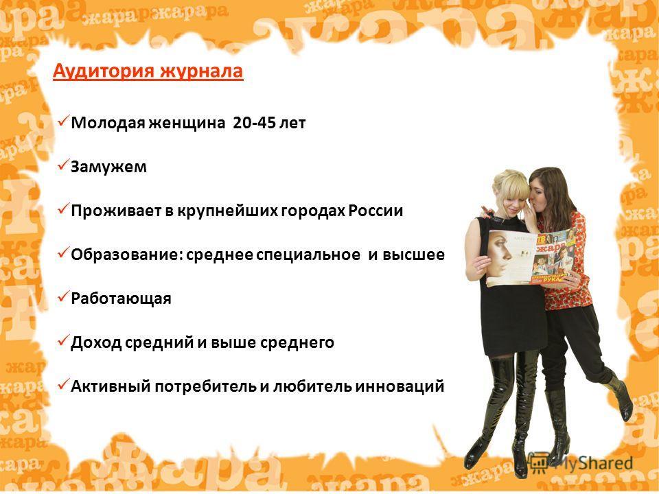 Аудитория журнала Молодая женщина 20-45 лет Замужем Проживает в крупнейших городах России Образование: среднее специальное и высшее Работающая Доход средний и выше среднего Активный потребитель и любитель инноваций