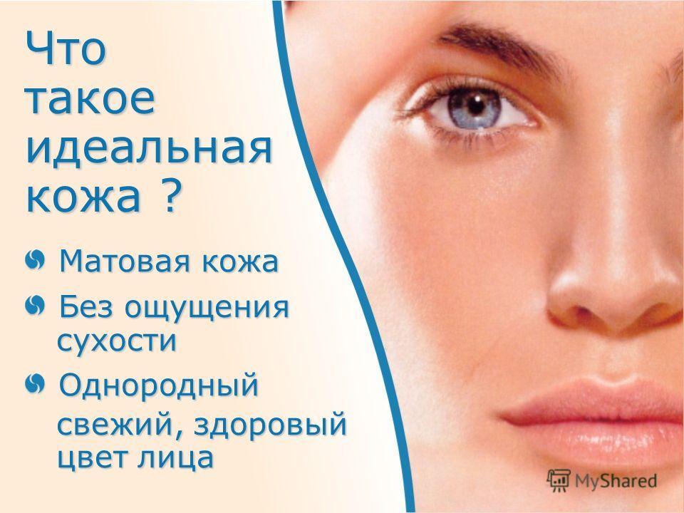 Что такое идеальная кожа ? Матовая кожа Без ощущения сухости сухостиОднородный свежий, здоровый свежий, здоровый цвет лица цвет лица