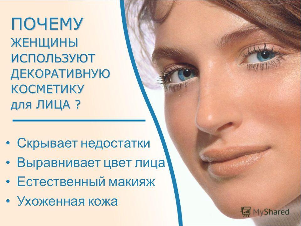 Скрывает недостатки Выравнивает цвет лица Естественный макияж Ухоженная кожа ПОЧЕМУ ЖЕНЩИНЫ ИСПОЛЬЗУЮТ ДЕКОРАТИВНУЮ КОСМЕТИКУ для ЛИЦА? для ЛИЦА ?