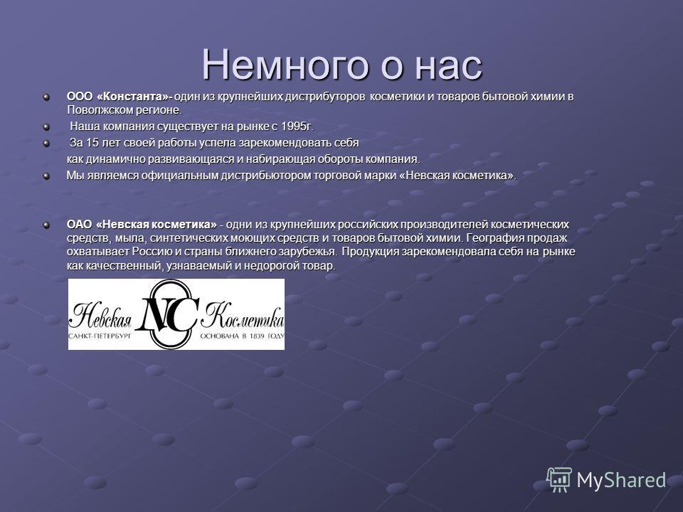 Немного о нас ООО «Константа»- один из крупнейших дистрибуторов косметики и товаров бытовой химии в Поволжском регионе. Наша компания существует на рынке с 1995г. Наша компания существует на рынке с 1995г. За 15 лет своей работы успела зарекомендоват
