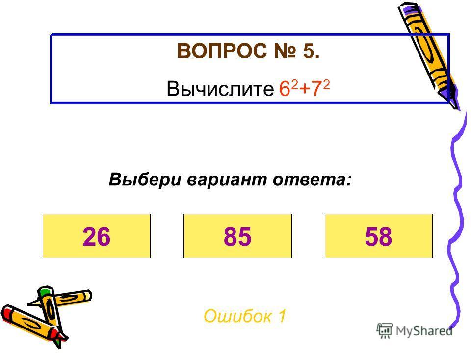 ВОПРОС 5. Вычислите 6 2 +7 2 Ошибок 0 Выбери вариант ответа: 268558
