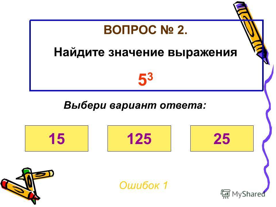 ВОПРОС 2. Найдите значение выражения 5 3 Ошибок 0 Выбери вариант ответа: 1512525
