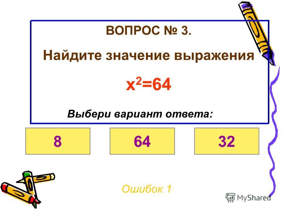 ВОПРОС 3. Найдите значение выражения Х 2 =64 Ошибок 0 Выбери вариант ответа: 86432