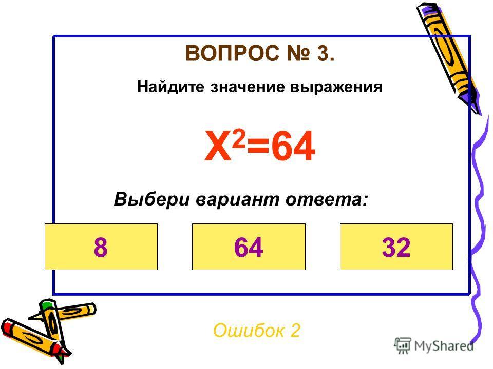ВОПРОС 3. Найдите значение выражения х 2 =64 Ошибок 1 Выбери вариант ответа: 86432