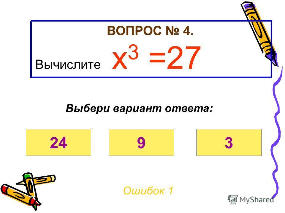 ВОПРОС 4. Вычислите х 3 =27 Ошибок 0 Выбери вариант ответа: 2493