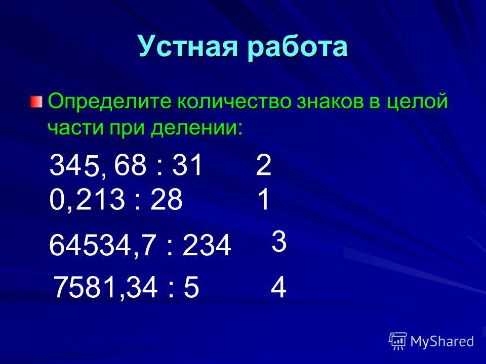 Устная работа Определите количество знаков в целой части при делении: 34 5,5, 68 : 31 0,213 : 28 6457 : 23434, 7581,34 : 5 2 1 3 4