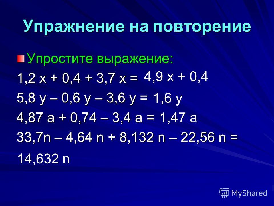 Упражнение на повторение Упростите выражение: 1,2 х + 0,4 + 3,7 х = 5,8 у – 0,6 у – 3,6 у = 4,87 а + 0,74 – 3,4 а = 33,7n – 4,64 n + 8,132 n – 22,56 n = 4,9 х + 0,4 1,6 у 1,47 а 14,632 n