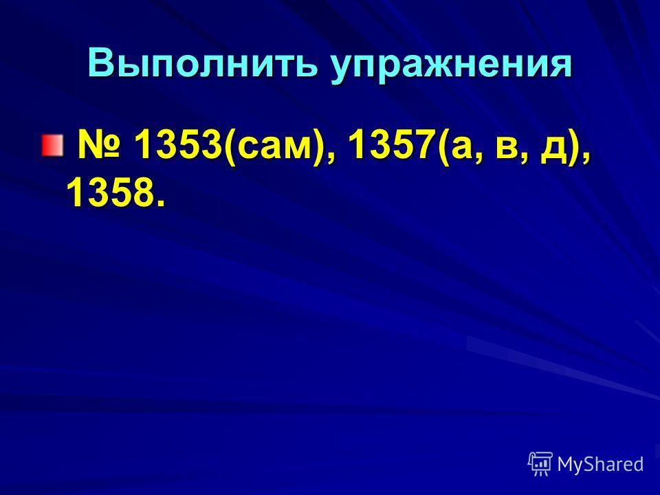 Выполнить упражнения 1353(сам), 1357(а, в, д), 1358. 1353(сам), 1357(а, в, д), 1358.