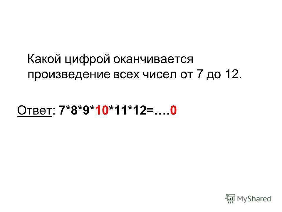 Какой цифрой оканчивается произведение всех чисел от 7 до 12. Ответ: 7*8*9*10*11*12=….0