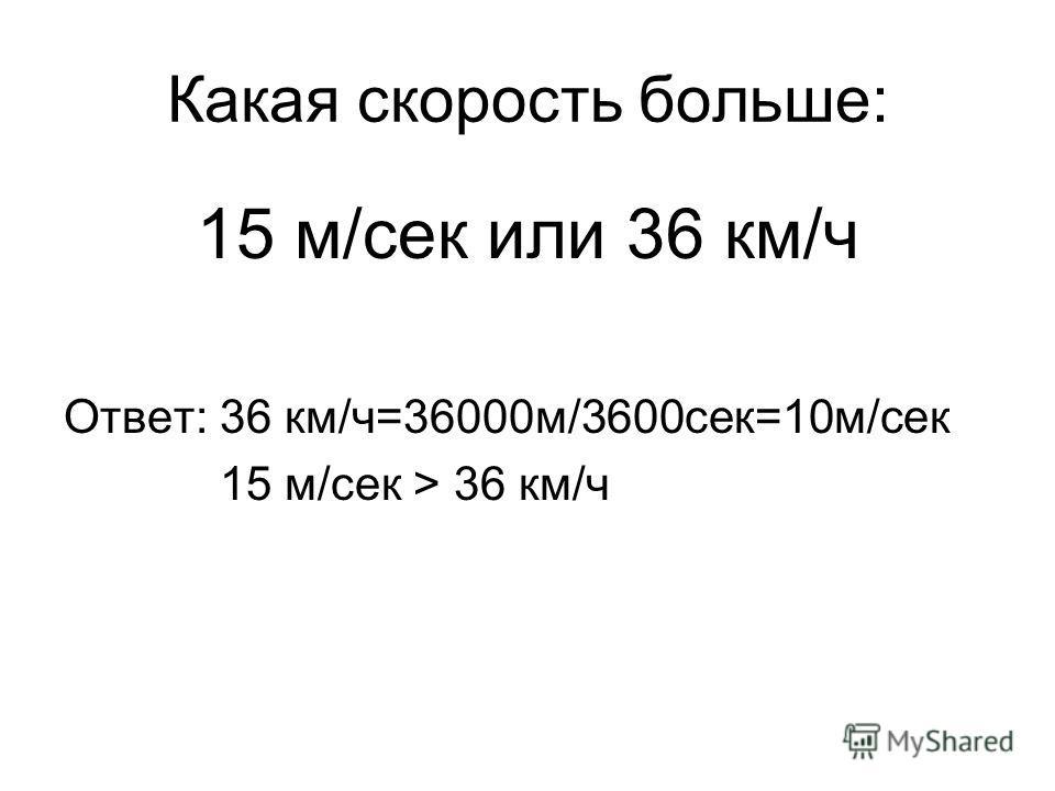 Какая скорость больше: 15 м/сек или 36 км/ч Ответ: 36 км/ч=36000м/3600сек=10м/сек 15 м/сек > 36 км/ч