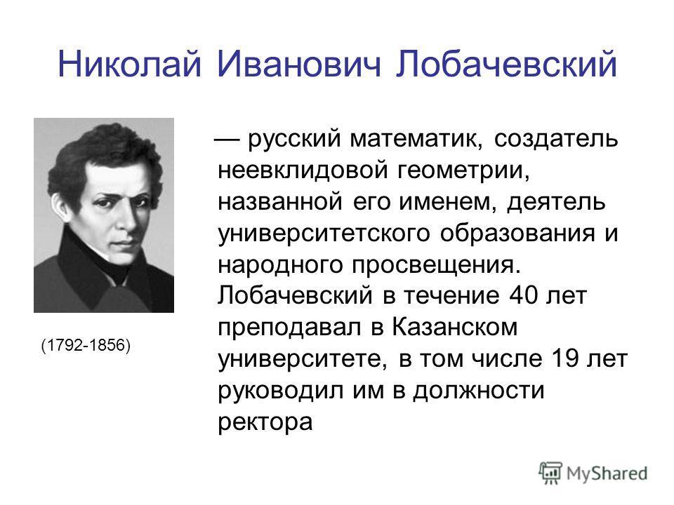 Николай Иванович Лобачевский русский математик, создатель неевклидовой геометрии, названной его именем, деятель университетского образования и народного просвещения. Лобачевский в течение 40 лет преподавал в Казанском университете, в том числе 19 лет