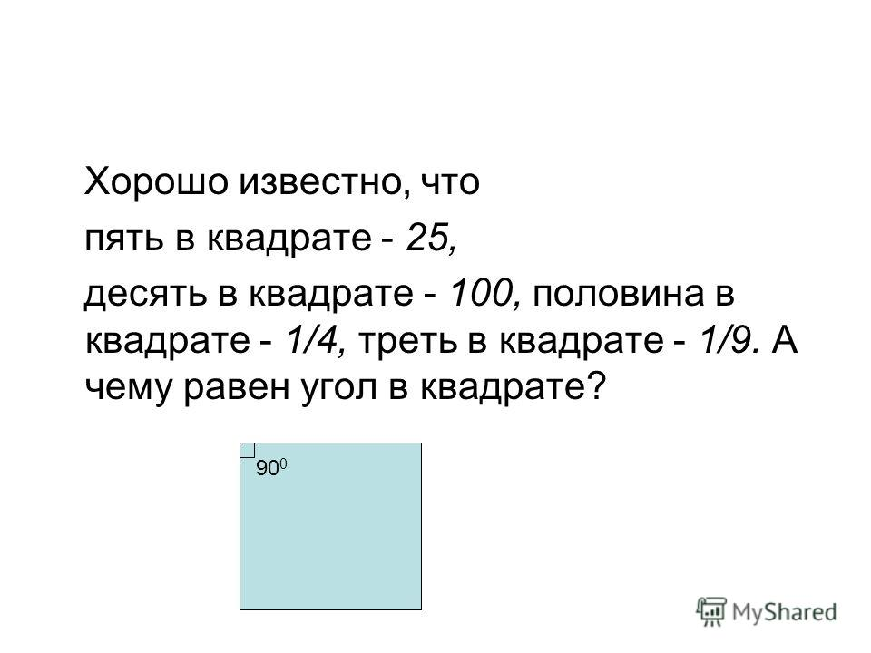 Хорошо известно, что пять в квадрате - 25, десять в квадрате - 100, половина в квадрате - 1/4, треть в квадрате - 1/9. А чему равен угол в квадрате? 90 0