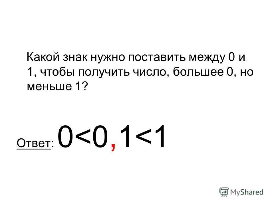 Какой знак нужно поставить между 0 и 1, чтобы получить число, большее 0, но меньше 1? Ответ: 0