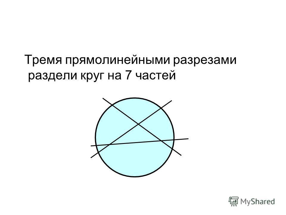 Тремя прямолинейными разрезами раздели круг на 7 частей