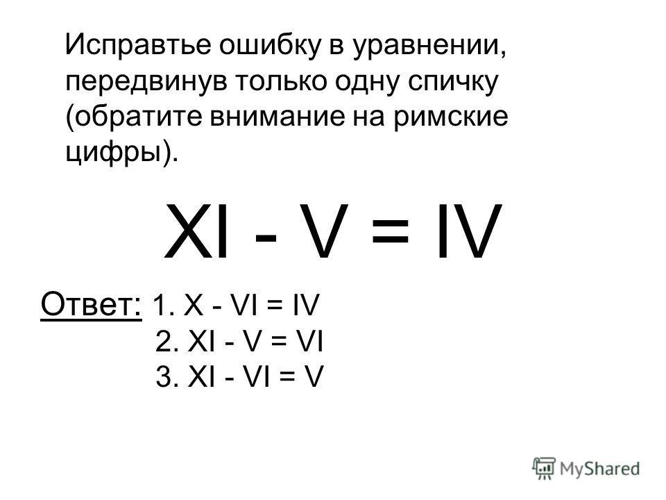 Исправтье ошибку в уравнении, передвинув только одну спичку (обратите внимание на римские цифры). XI - V = IV Ответ: 1. X - VI = IV 2. XI - V = VI 3. XI - VI = V