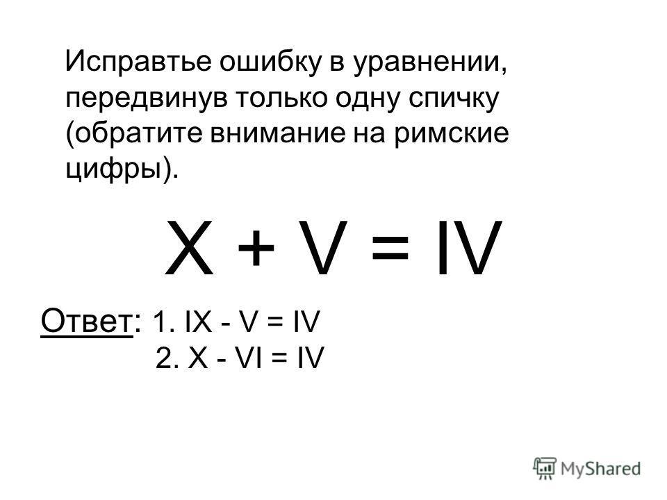 Исправтье ошибку в уравнении, передвинув только одну спичку (обратите внимание на римские цифры). X + V = IV Ответ: 1. IX - V = IV 2. X - VI = IV