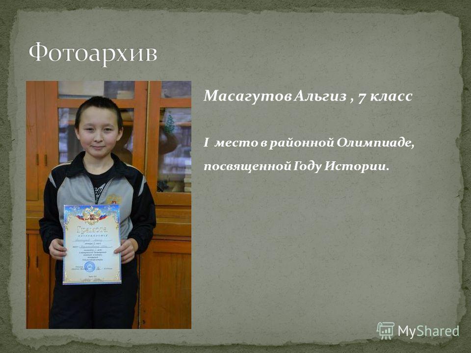 Масагутов Альгиз, 7 класс I место в районной Олимпиаде, посвященной Году Истории.