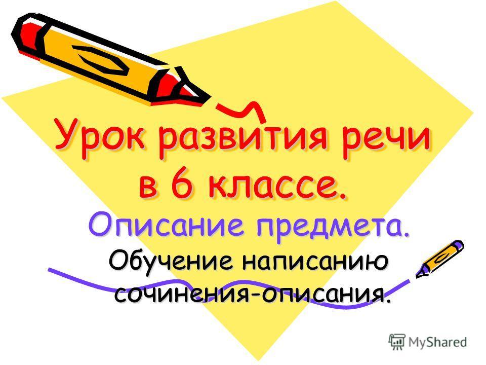 Урок развития речи в 6 классе. Описание предмета. Обучение написанию сочинения-описания. сочинения-описания.