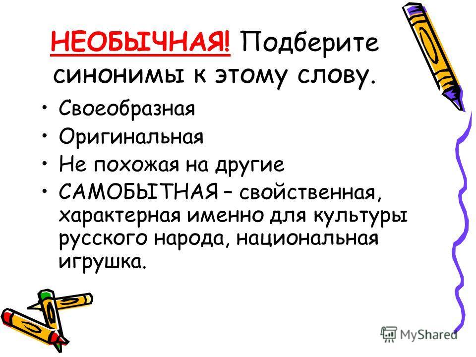 НЕОБЫЧНАЯ! Подберите синонимы к этому слову. Своеобразная Оригинальная Не похожая на другие САМОБЫТНАЯ – свойственная, характерная именно для культуры русского народа, национальная игрушка.