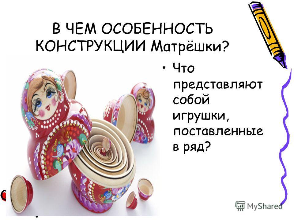 В ЧЕМ ОСОБЕННОСТЬ КОНСТРУКЦИИ Матрёшки? Что представляют собой игрушки, поставленные в ряд?