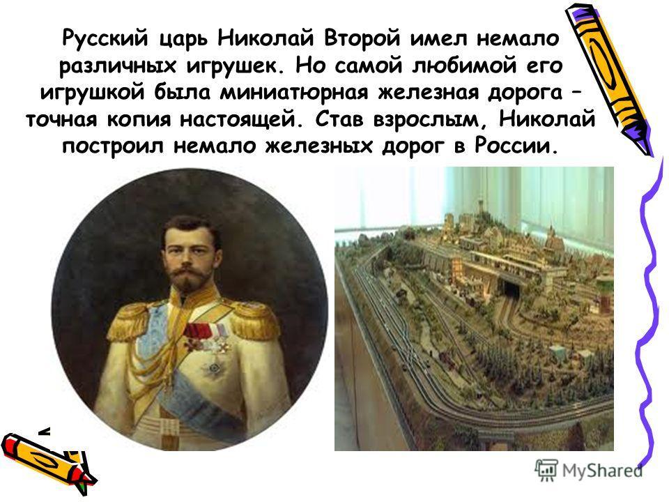 Русский царь Николай Второй имел немало различных игрушек. Но самой любимой его игрушкой была миниатюрная железная дорога – точная копия настоящей. Став взрослым, Николай построил немало железных дорог в России.