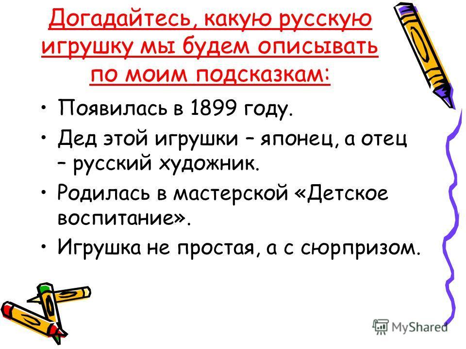 Догадайтесь, какую русскую игрушку мы будем описывать по моим подсказкам: Появилась в 1899 году. Дед этой игрушки – японец, а отец – русский художник. Родилась в мастерской «Детское воспитание». Игрушка не простая, а с сюрпризом.