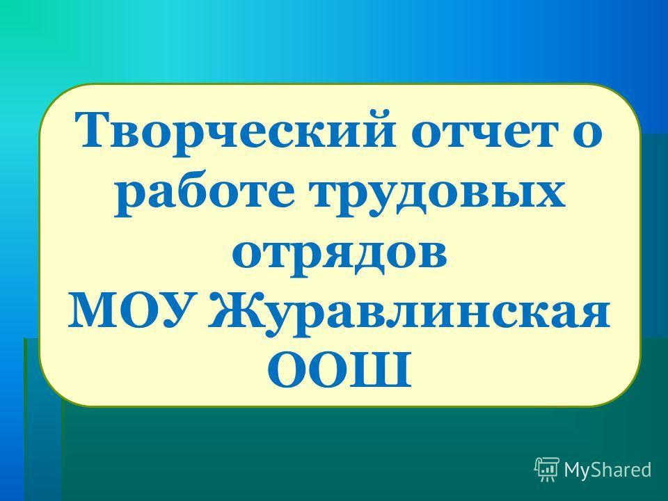 Творческий отчет о работе трудовых отрядов МОУ Журавлинская ООШ
